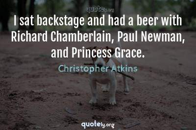 Photo Quote of I sat backstage and had a beer with Richard Chamberlain, Paul Newman, and Princess Grace.