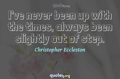 Photo Quote of I've never been up with the times, always been slightly out of step.