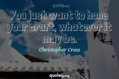 Photo Quote of You just want to hone your craft, whatever it may be.
