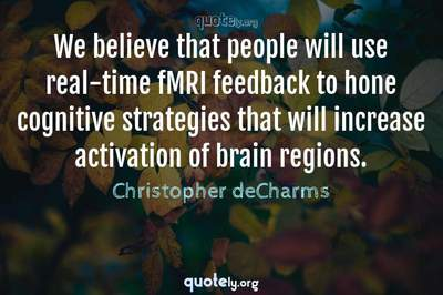 Photo Quote of We believe that people will use real-time fMRI feedback to hone cognitive strategies that will increase activation of brain regions.