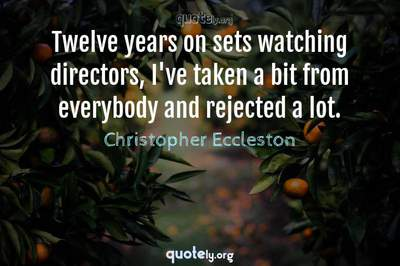 Photo Quote of Twelve years on sets watching directors, I've taken a bit from everybody and rejected a lot.