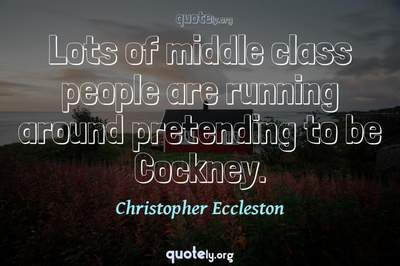 Photo Quote of Lots of middle class people are running around pretending to be Cockney.