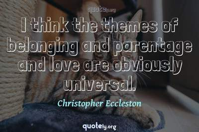 Photo Quote of I think the themes of belonging and parentage and love are obviously universal.