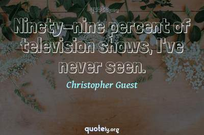 Photo Quote of Ninety-nine percent of television shows, I've never seen.