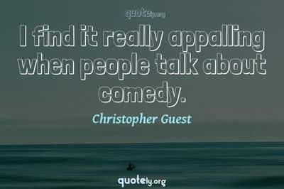 Photo Quote of I find it really appalling when people talk about comedy.