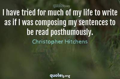 Photo Quote of I have tried for much of my life to write as if I was composing my sentences to be read posthumously.