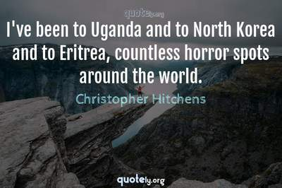 Photo Quote of I've been to Uganda and to North Korea and to Eritrea, countless horror spots around the world.