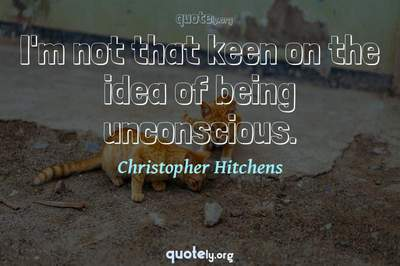 Photo Quote of I'm not that keen on the idea of being unconscious.