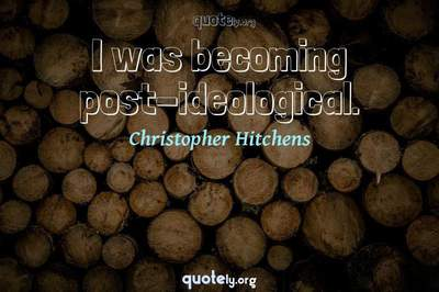 Photo Quote of I was becoming post-ideological.