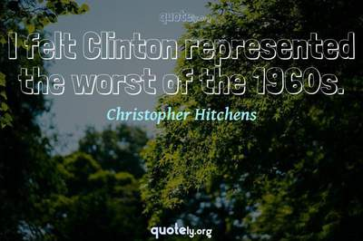 Photo Quote of I felt Clinton represented the worst of the 1960s.