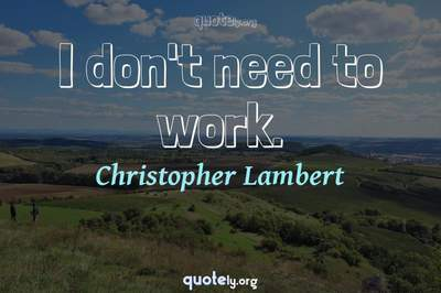 Photo Quote of I don't need to work.