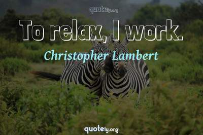 Photo Quote of To relax, I work.