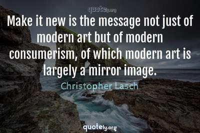 Photo Quote of Make it new is the message not just of modern art but of modern consumerism, of which modern art is largely a mirror image.