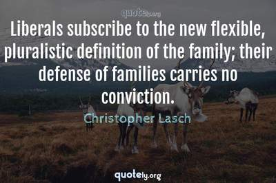 Photo Quote of Liberals subscribe to the new flexible, pluralistic definition of the family; their defense of families carries no conviction.