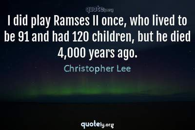 Photo Quote of I did play Ramses II once, who lived to be 91 and had 120 children, but he died 4,000 years ago.