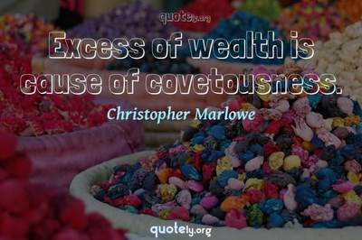 Photo Quote of Excess of wealth is cause of covetousness.