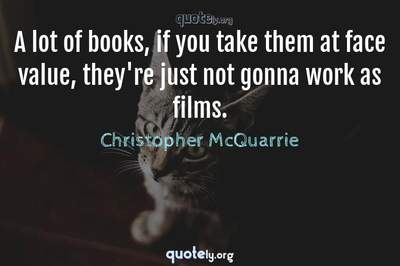 Photo Quote of A lot of books, if you take them at face value, they're just not gonna work as films.
