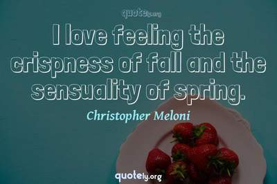 Photo Quote of I love feeling the crispness of fall and the sensuality of spring.