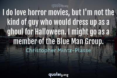 Photo Quote of I do love horror movies, but I'm not the kind of guy who would dress up as a ghoul for Halloween. I might go as a member of the Blue Man Group.