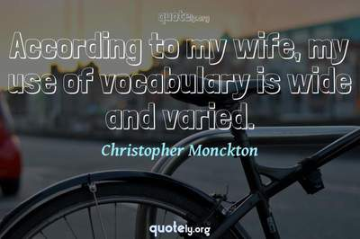 Photo Quote of According to my wife, my use of vocabulary is wide and varied.