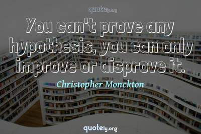 Photo Quote of You can't prove any hypothesis, you can only improve or disprove it.