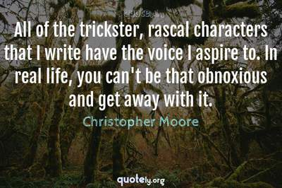 Photo Quote of All of the trickster, rascal characters that I write have the voice I aspire to. In real life, you can't be that obnoxious and get away with it.