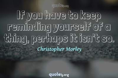Photo Quote of If you have to keep reminding yourself of a thing, perhaps it isn't so.