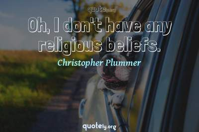 Photo Quote of Oh, I don't have any religious beliefs.