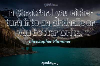 Photo Quote of In Stratford you either turn into an alcoholic or you better write.