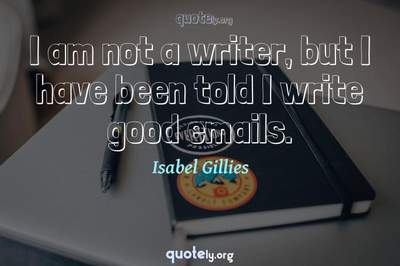 Photo Quote of I am not a writer, but I have been told I write good emails.
