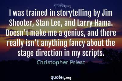 Photo Quote of I was trained in storytelling by Jim Shooter, Stan Lee, and Larry Hama. Doesn't make me a genius, and there really isn't anything fancy about the stage direction in my scripts.