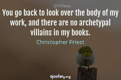 Photo Quote of You go back to look over the body of my work, and there are no archetypal villains in my books.
