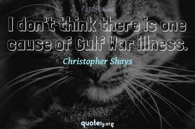Photo Quote of I don't think there is one cause of Gulf War illness.