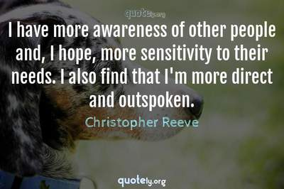 Photo Quote of I have more awareness of other people and, I hope, more sensitivity to their needs. I also find that I'm more direct and outspoken.