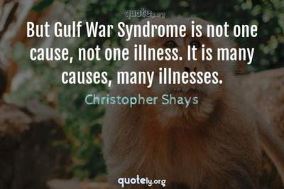 Photo Quote of But Gulf War Syndrome is not one cause, not one illness. It is many causes, many illnesses.