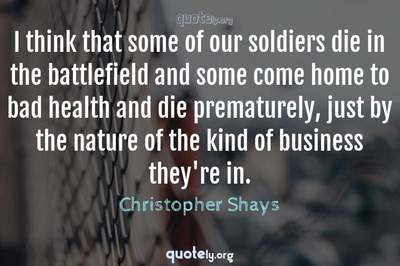 Photo Quote of I think that some of our soldiers die in the battlefield and some come home to bad health and die prematurely, just by the nature of the kind of business they're in.