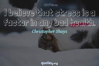 Photo Quote of I believe that stress is a factor in any bad health.