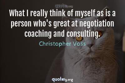Photo Quote of What I really think of myself as is a person who's great at negotiation coaching and consulting.