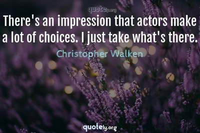 Photo Quote of There's an impression that actors make a lot of choices. I just take what's there.