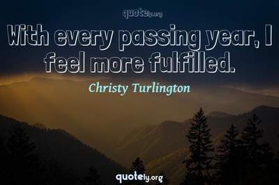 Photo Quote of With every passing year, I feel more fulfilled.
