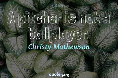 Photo Quote of A pitcher is not a ballplayer.