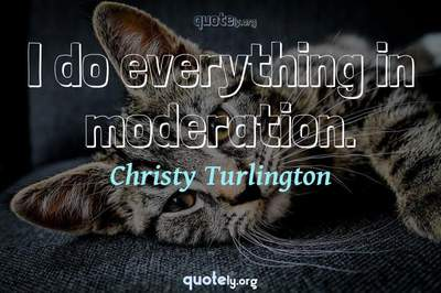 Photo Quote of I do everything in moderation.