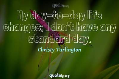 Photo Quote of My day-to-day life changes; I don't have any standard day.
