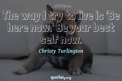 Photo Quote of The way I try to live is 'Be here now.' Be your best self now.