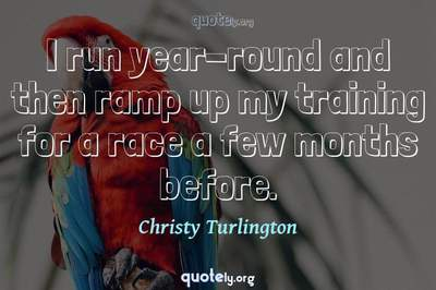 Photo Quote of I run year-round and then ramp up my training for a race a few months before.