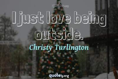 Photo Quote of I just love being outside.