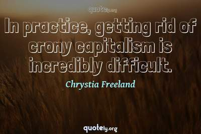 Photo Quote of In practice, getting rid of crony capitalism is incredibly difficult.
