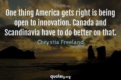 Photo Quote of One thing America gets right is being open to innovation. Canada and Scandinavia have to do better on that.