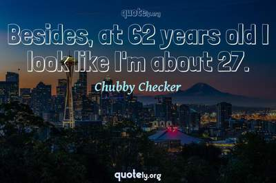 Photo Quote of Besides, at 62 years old I look like I'm about 27.
