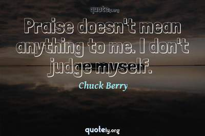 Photo Quote of Praise doesn't mean anything to me. I don't judge myself.